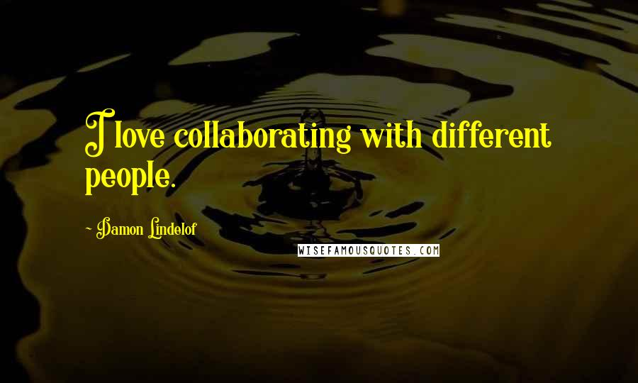 Damon Lindelof quotes: I love collaborating with different people.