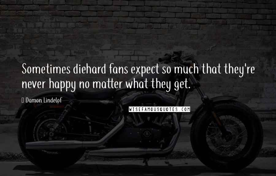 Damon Lindelof quotes: Sometimes diehard fans expect so much that they're never happy no matter what they get.