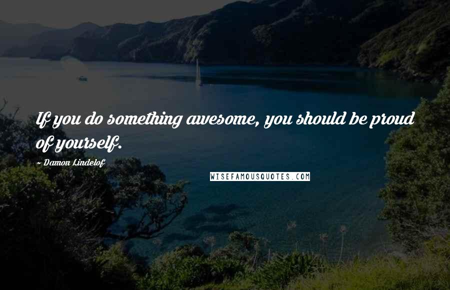 Damon Lindelof quotes: If you do something awesome, you should be proud of yourself.