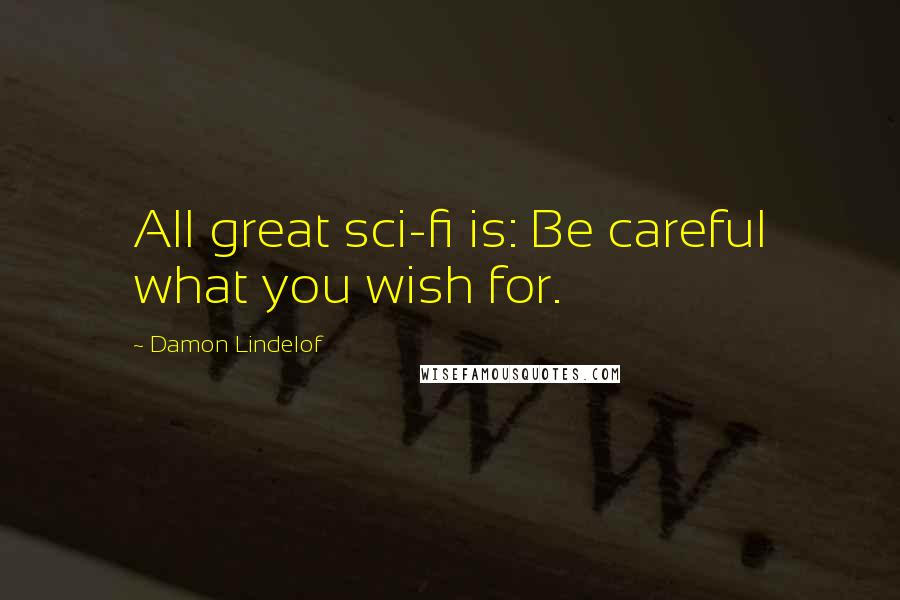 Damon Lindelof quotes: All great sci-fi is: Be careful what you wish for.