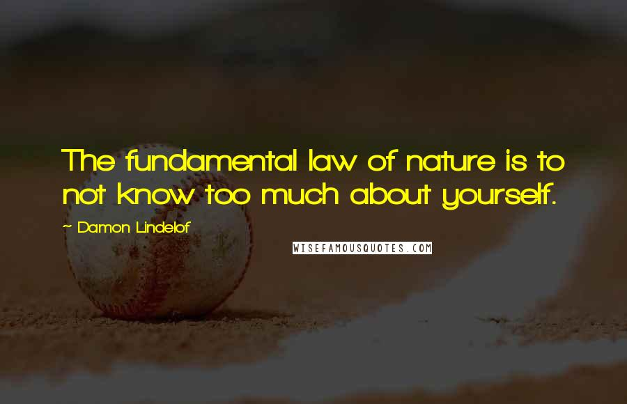 Damon Lindelof quotes: The fundamental law of nature is to not know too much about yourself.