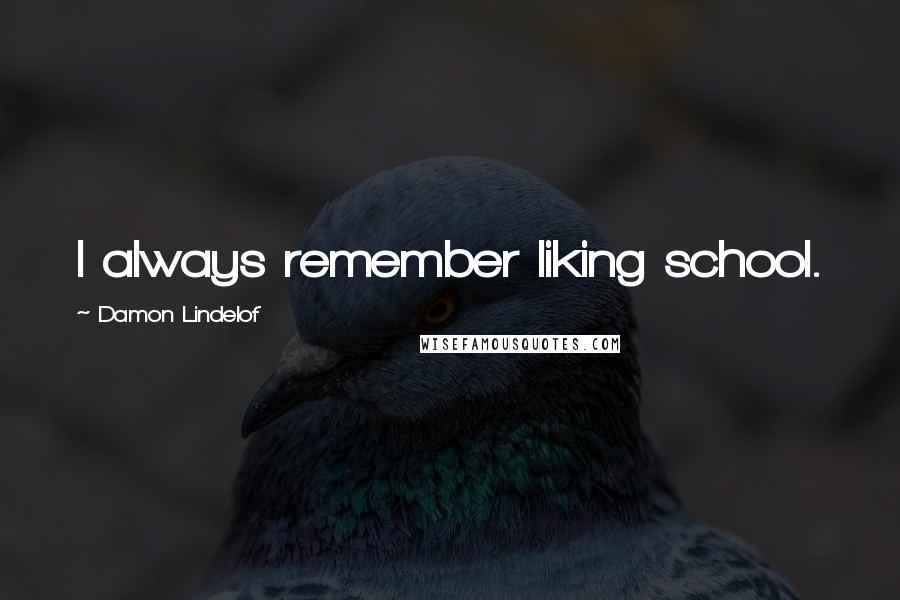 Damon Lindelof quotes: I always remember liking school.