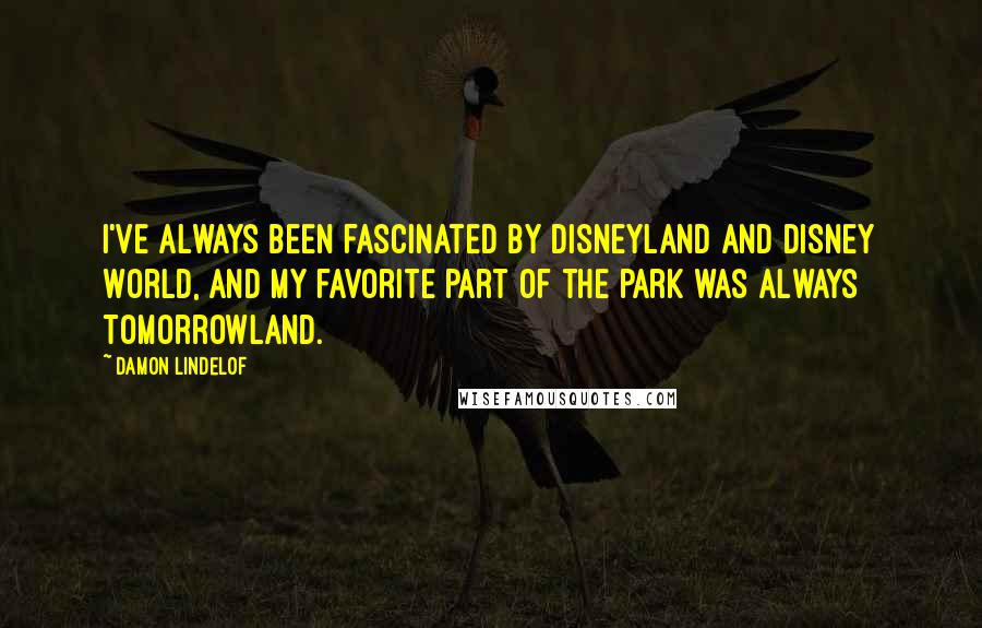 Damon Lindelof quotes: I've always been fascinated by Disneyland and Disney World, and my favorite part of the park was always Tomorrowland.