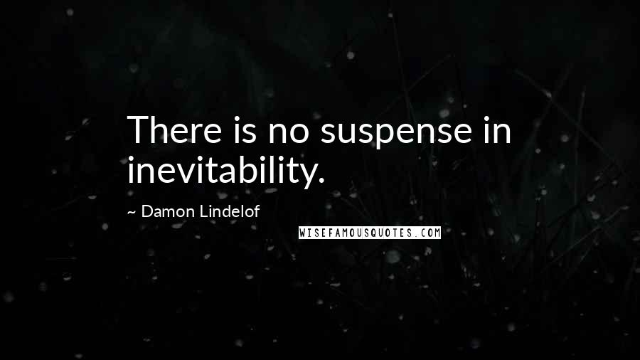 Damon Lindelof quotes: There is no suspense in inevitability.