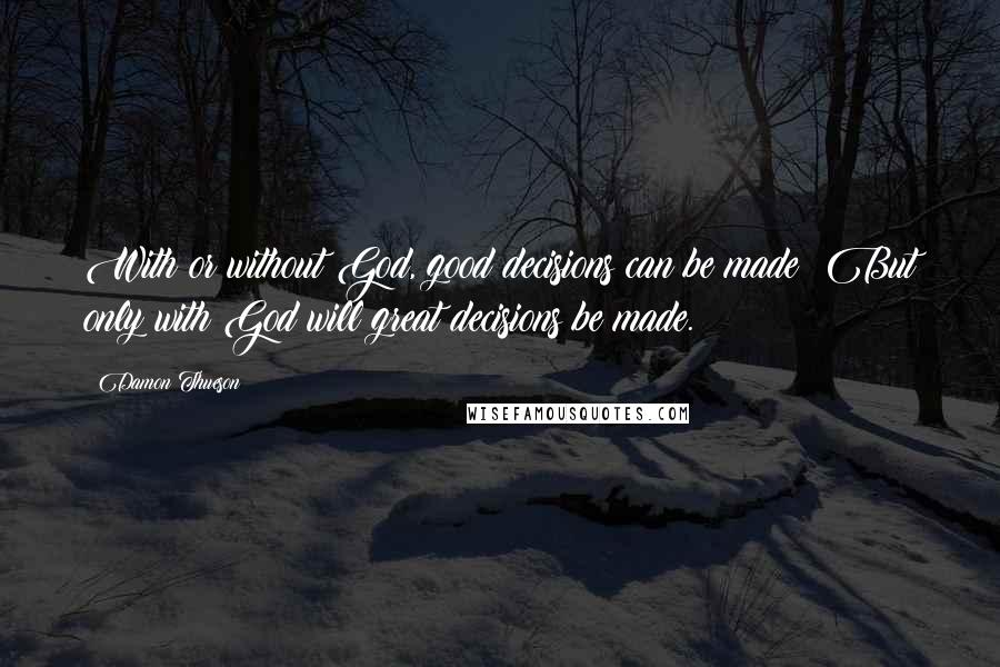 Damon Thueson quotes: With or without God, good decisions can be made; But only with God will great decisions be made.