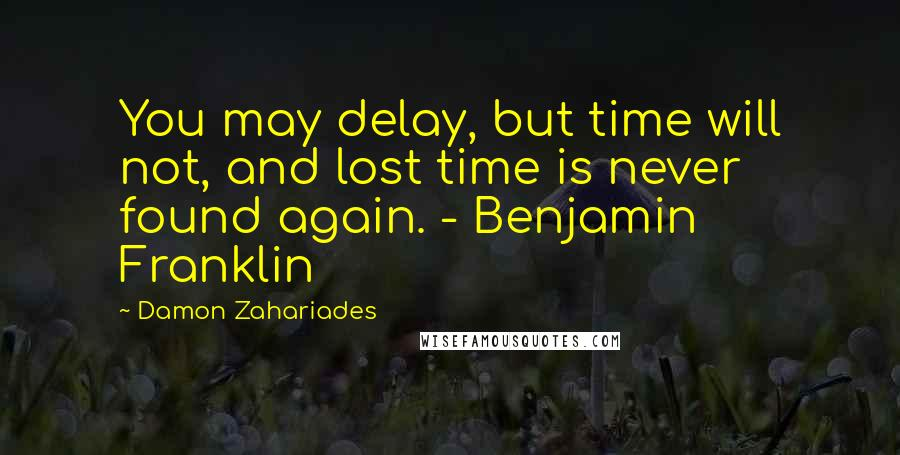 Damon Zahariades quotes: You may delay, but time will not, and lost time is never found again. - Benjamin Franklin
