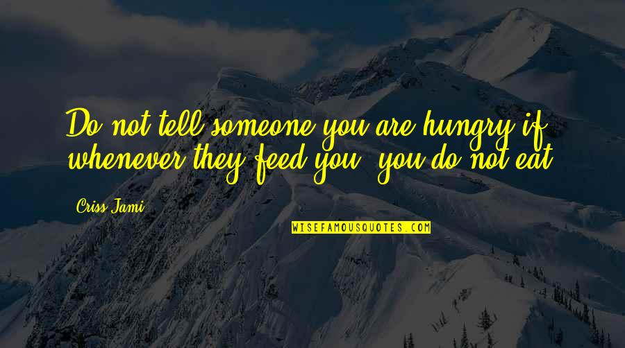 Damu Quotes By Criss Jami: Do not tell someone you are hungry if,