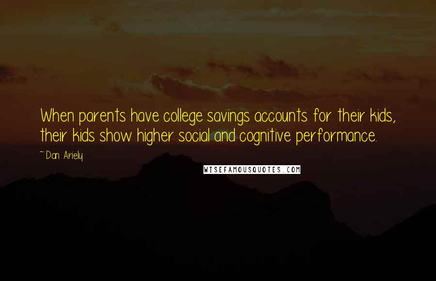 Dan Ariely quotes: When parents have college savings accounts for their kids, their kids show higher social and cognitive performance.