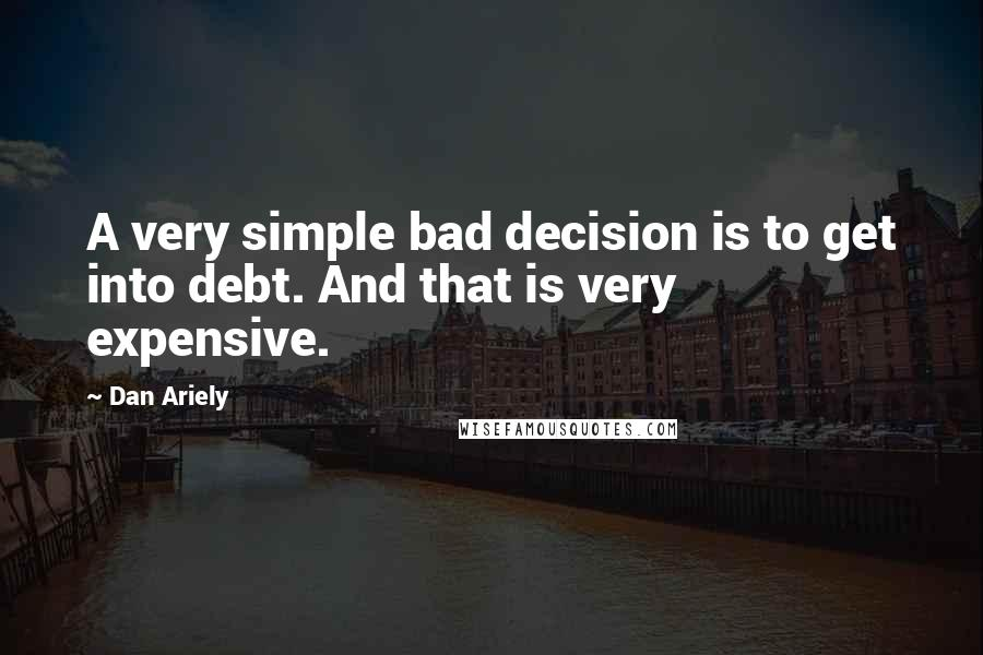 Dan Ariely quotes: A very simple bad decision is to get into debt. And that is very expensive.