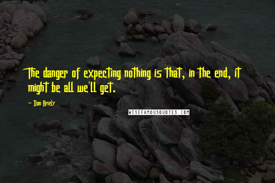 Dan Ariely quotes: The danger of expecting nothing is that, in the end, it might be all we'll get.