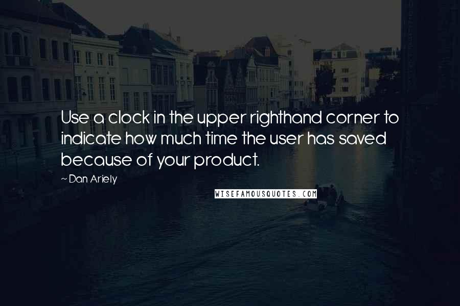 Dan Ariely quotes: Use a clock in the upper righthand corner to indicate how much time the user has saved because of your product.