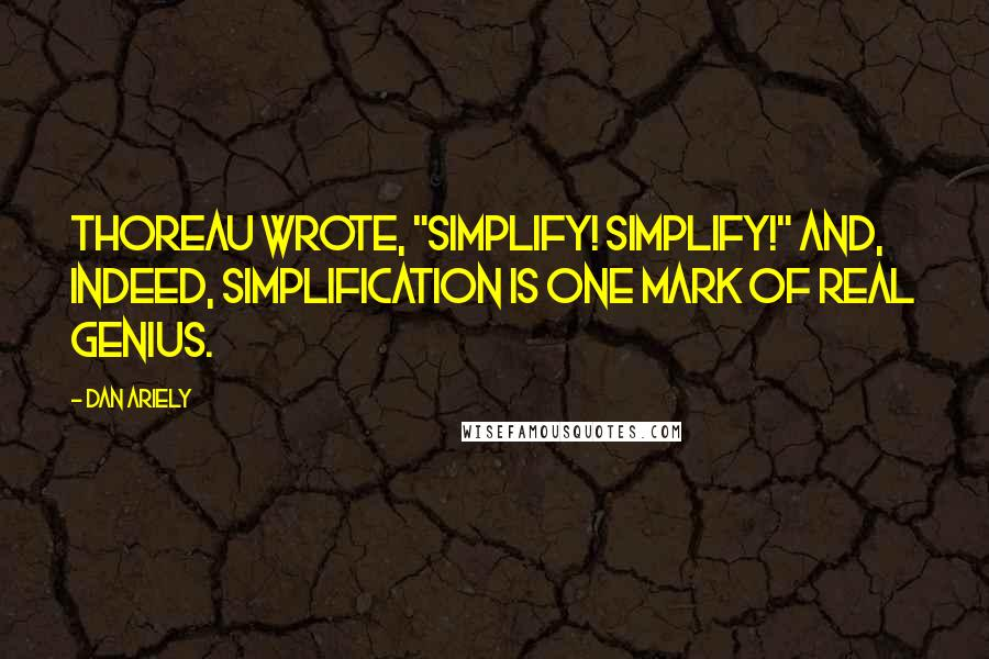 """Dan Ariely quotes: Thoreau wrote, """"Simplify! Simplify!"""" And, indeed, simplification is one mark of real genius."""