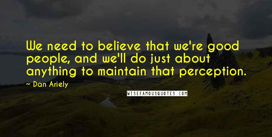Dan Ariely quotes: We need to believe that we're good people, and we'll do just about anything to maintain that perception.