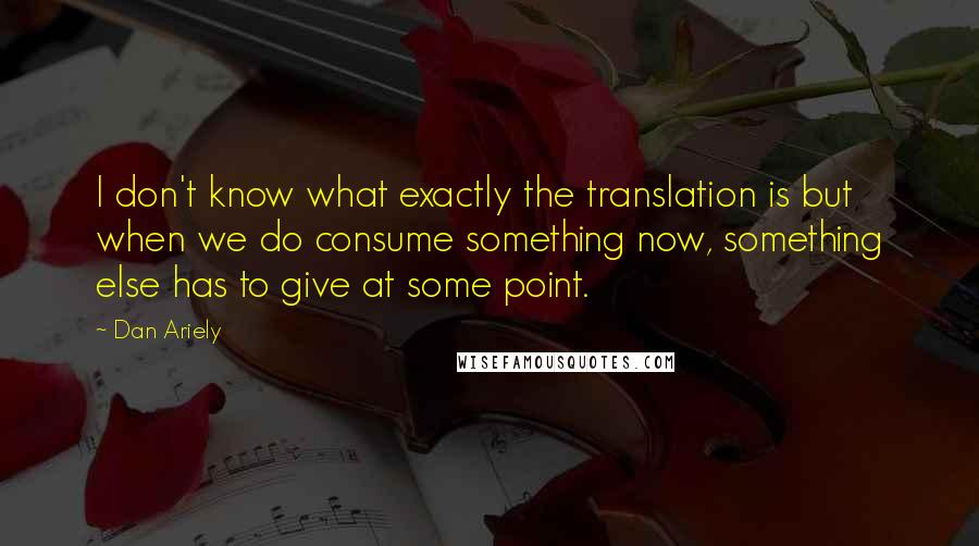 Dan Ariely quotes: I don't know what exactly the translation is but when we do consume something now, something else has to give at some point.
