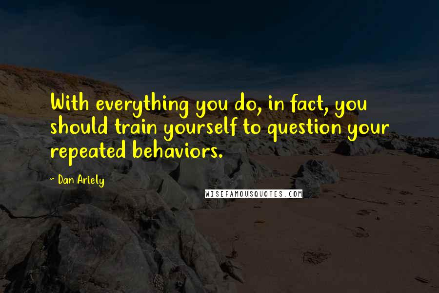 Dan Ariely quotes: With everything you do, in fact, you should train yourself to question your repeated behaviors.