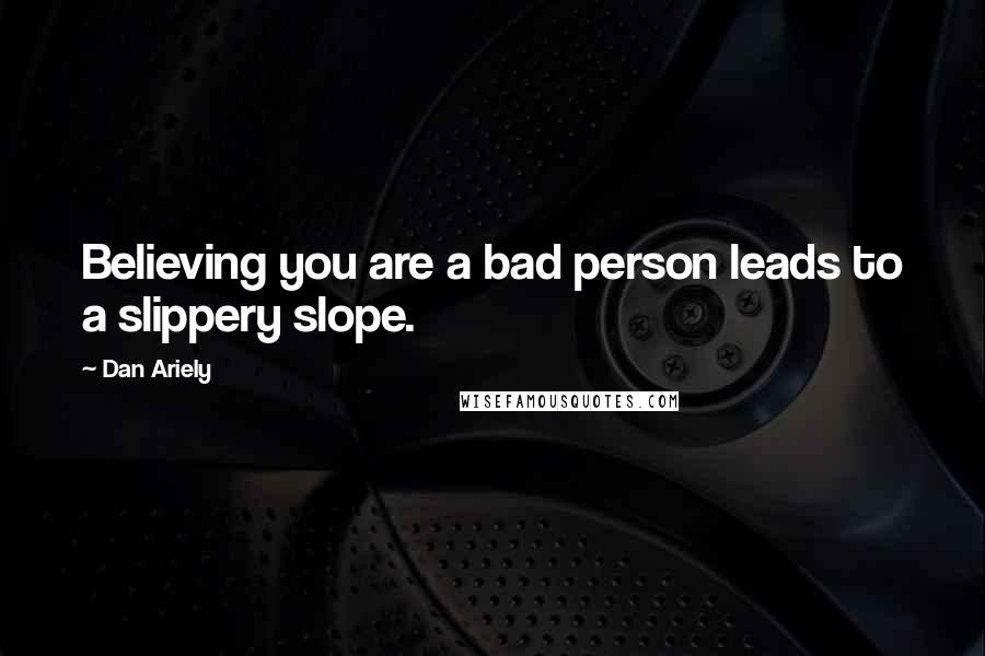 Dan Ariely quotes: Believing you are a bad person leads to a slippery slope.