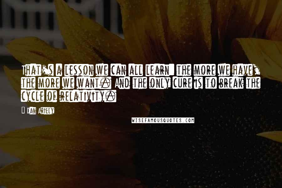 Dan Ariely quotes: That's a lesson we can all learn: the more we have, the more we want. And the only cure is to break the cycle of relativity.