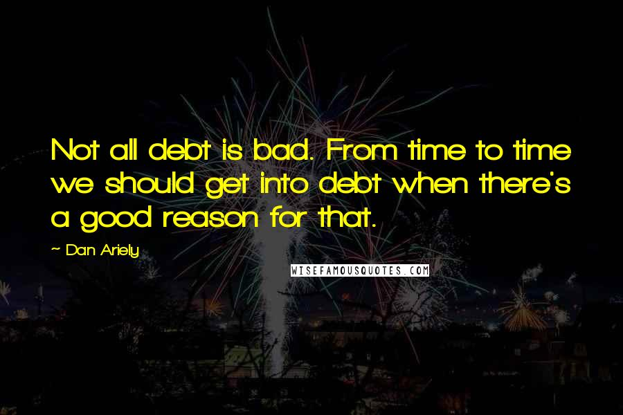 Dan Ariely quotes: Not all debt is bad. From time to time we should get into debt when there's a good reason for that.
