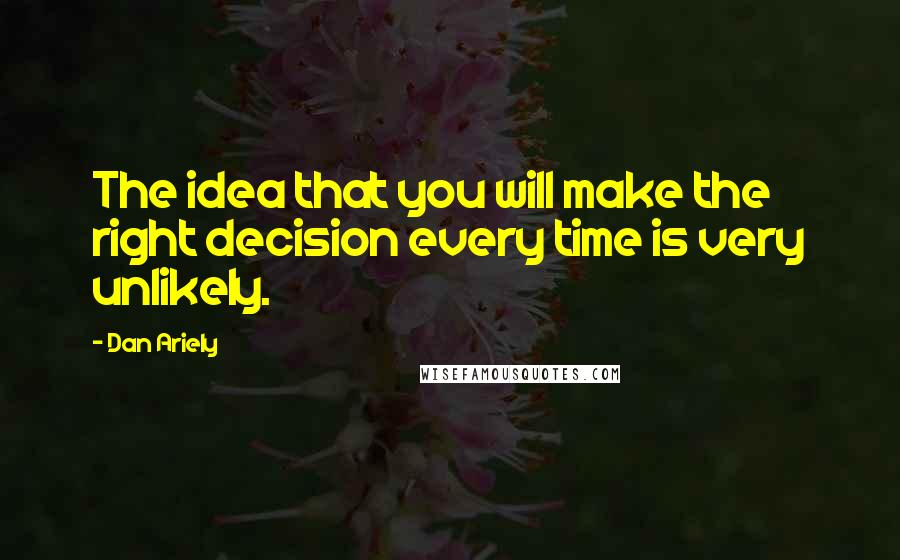 Dan Ariely quotes: The idea that you will make the right decision every time is very unlikely.