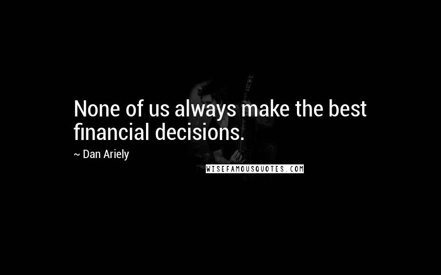Dan Ariely quotes: None of us always make the best financial decisions.