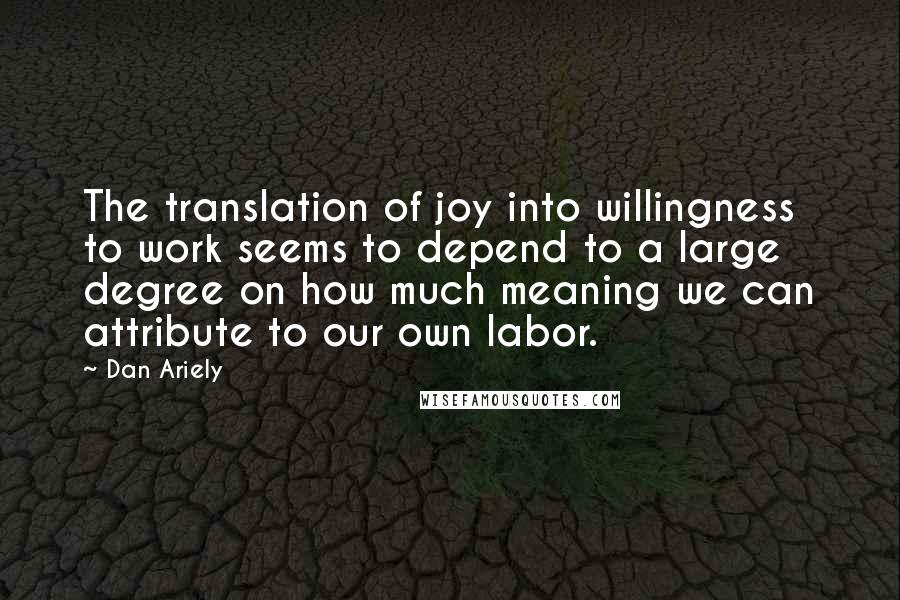 Dan Ariely quotes: The translation of joy into willingness to work seems to depend to a large degree on how much meaning we can attribute to our own labor.