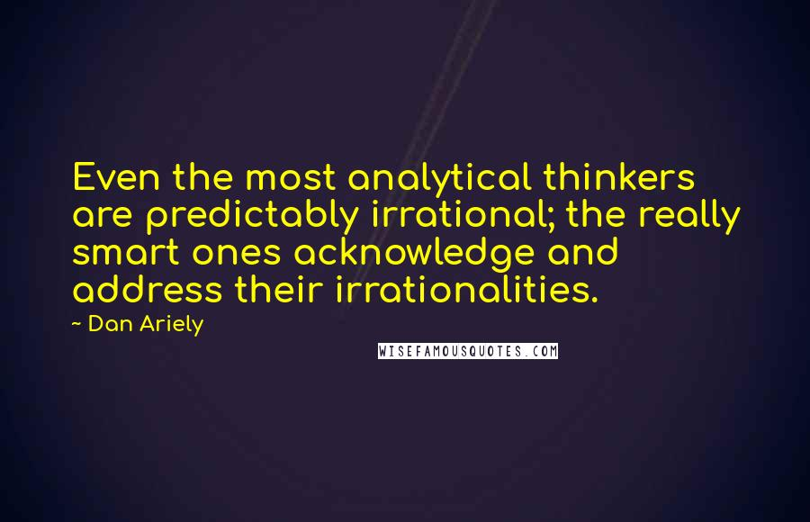 Dan Ariely quotes: Even the most analytical thinkers are predictably irrational; the really smart ones acknowledge and address their irrationalities.