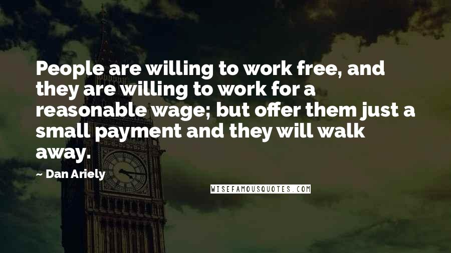 Dan Ariely quotes: People are willing to work free, and they are willing to work for a reasonable wage; but offer them just a small payment and they will walk away.