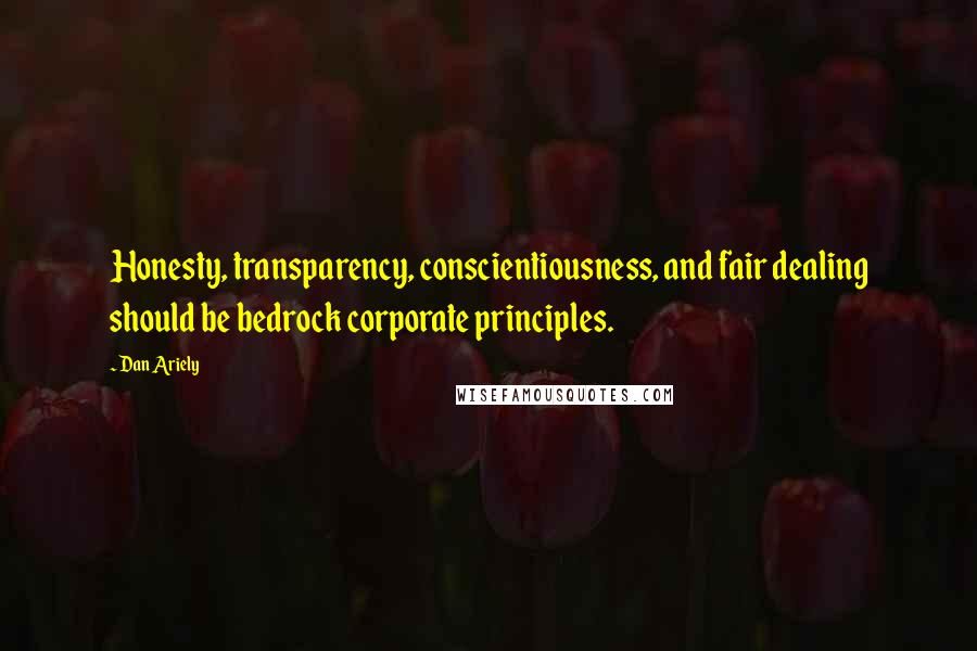 Dan Ariely quotes: Honesty, transparency, conscientiousness, and fair dealing should be bedrock corporate principles.