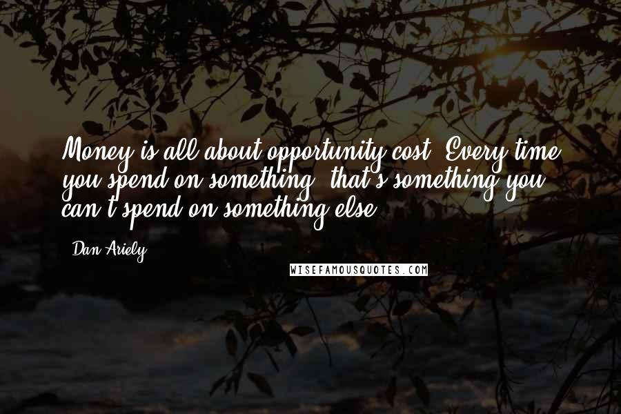 Dan Ariely quotes: Money is all about opportunity cost. Every time you spend on something, that's something you can't spend on something else.