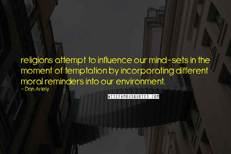 Dan Ariely quotes: religions attempt to influence our mind-sets in the moment of temptation by incorporating different moral reminders into our environment.
