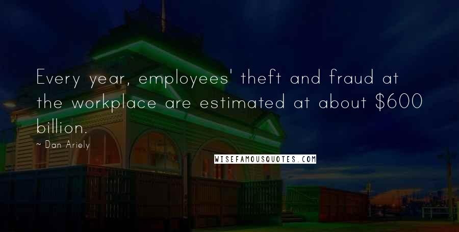 Dan Ariely quotes: Every year, employees' theft and fraud at the workplace are estimated at about $600 billion.