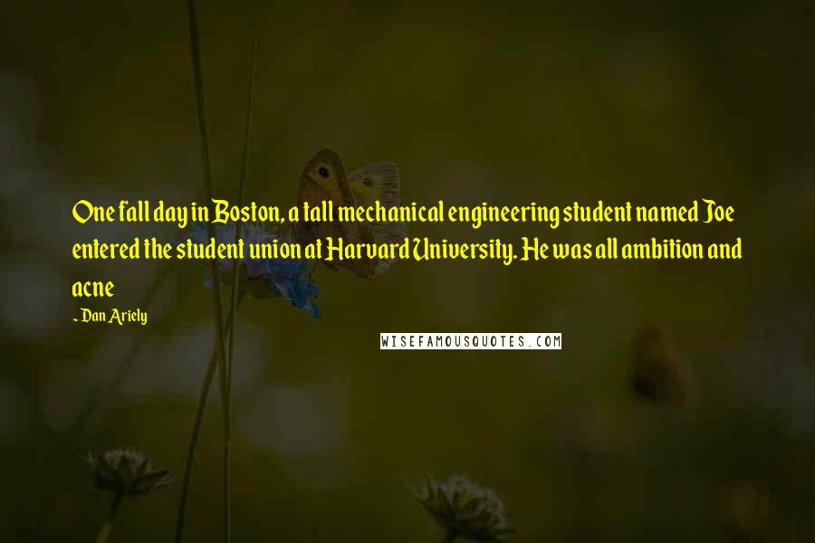 Dan Ariely quotes: One fall day in Boston, a tall mechanical engineering student named Joe entered the student union at Harvard University. He was all ambition and acne