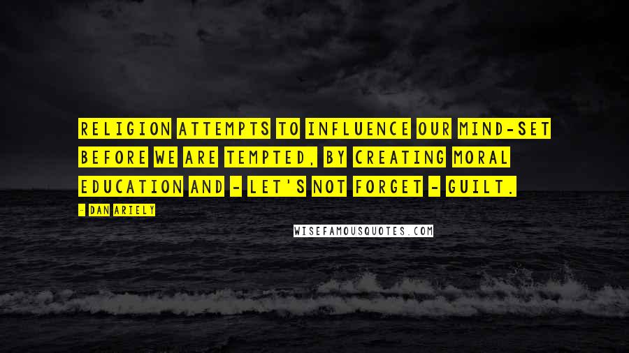 Dan Ariely quotes: religion attempts to influence our mind-set before we are tempted, by creating moral education and - let's not forget - guilt.