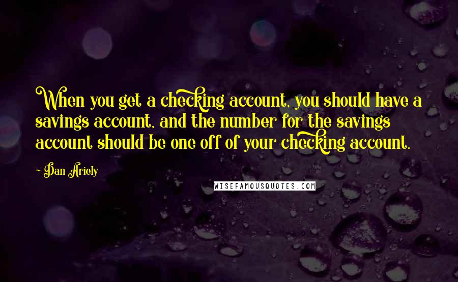 Dan Ariely quotes: When you get a checking account, you should have a savings account, and the number for the savings account should be one off of your checking account.