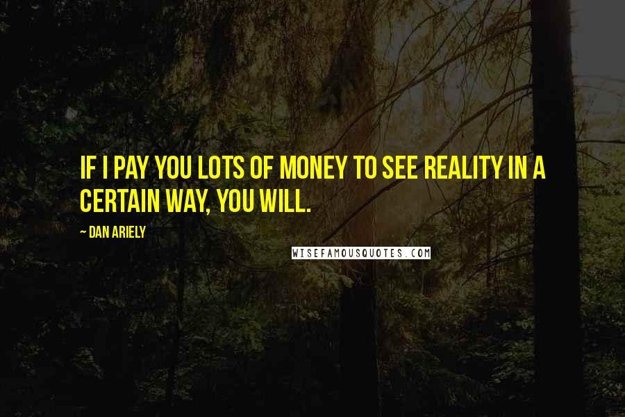 Dan Ariely quotes: If I pay you lots of money to see reality in a certain way, you will.