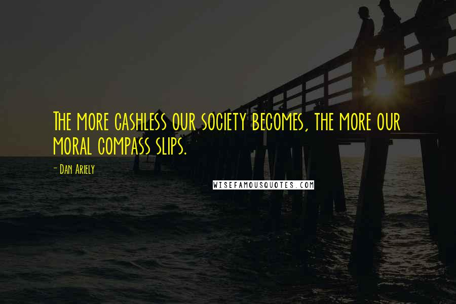 Dan Ariely quotes: The more cashless our society becomes, the more our moral compass slips.
