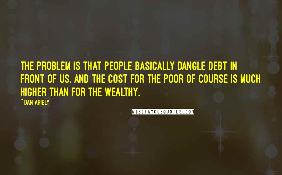 Dan Ariely quotes: The problem is that people basically dangle debt in front of us. And the cost for the poor of course is much higher than for the wealthy.