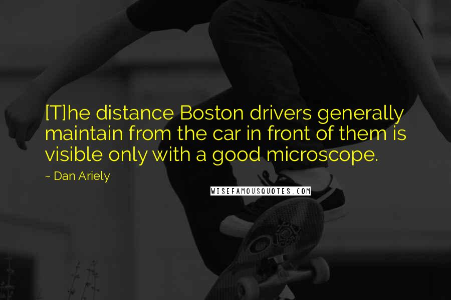 Dan Ariely quotes: [T]he distance Boston drivers generally maintain from the car in front of them is visible only with a good microscope.
