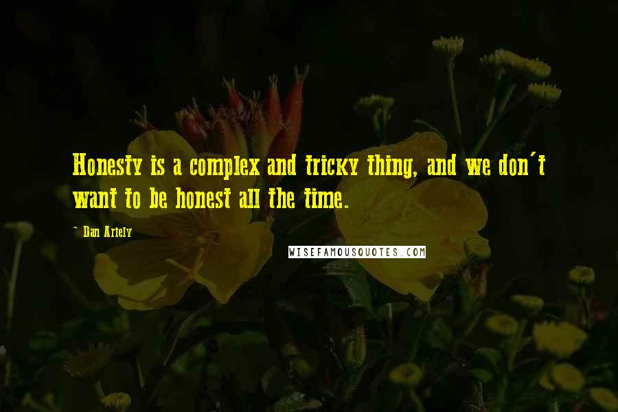 Dan Ariely quotes: Honesty is a complex and tricky thing, and we don't want to be honest all the time.