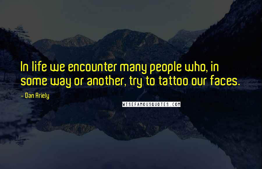 Dan Ariely quotes: In life we encounter many people who, in some way or another, try to tattoo our faces.