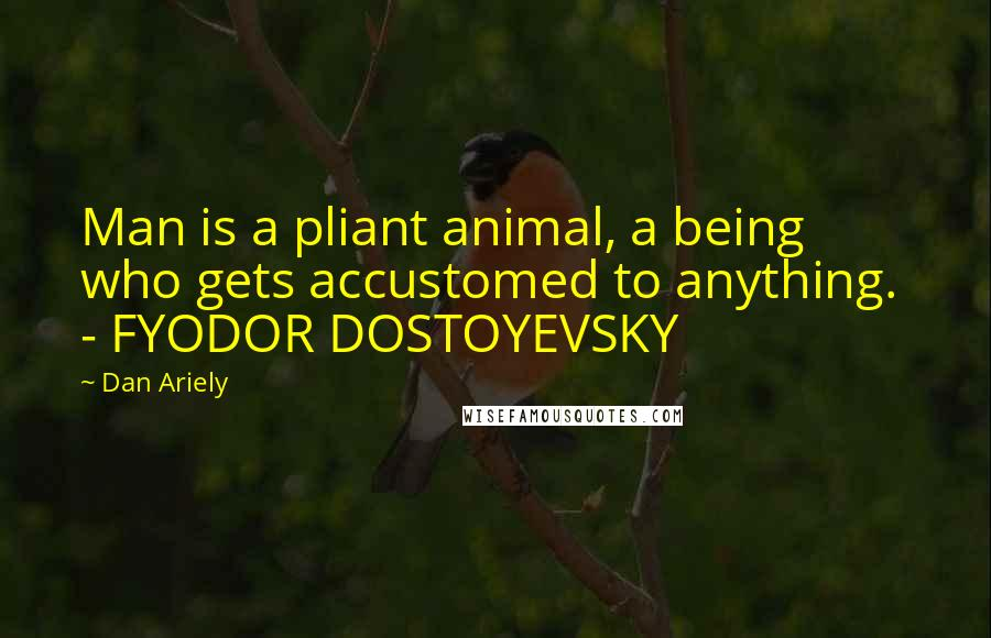 Dan Ariely quotes: Man is a pliant animal, a being who gets accustomed to anything. - FYODOR DOSTOYEVSKY