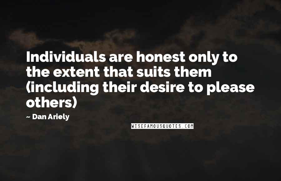 Dan Ariely quotes: Individuals are honest only to the extent that suits them (including their desire to please others)