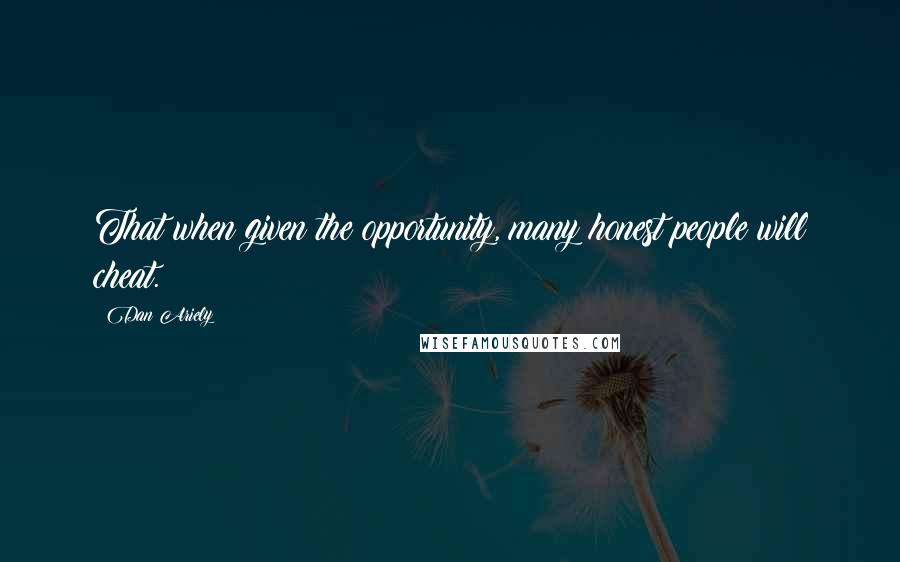 Dan Ariely quotes: That when given the opportunity, many honest people will cheat.