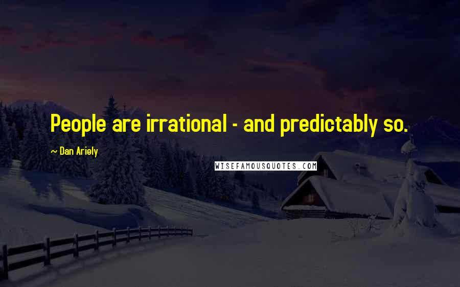 Dan Ariely quotes: People are irrational - and predictably so.