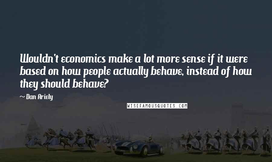 Dan Ariely quotes: Wouldn't economics make a lot more sense if it were based on how people actually behave, instead of how they should behave?