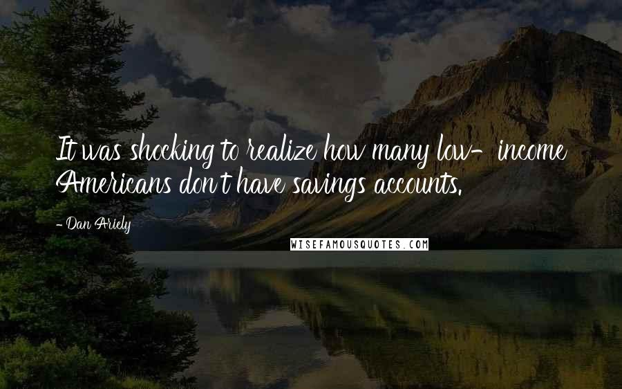 Dan Ariely quotes: It was shocking to realize how many low-income Americans don't have savings accounts.