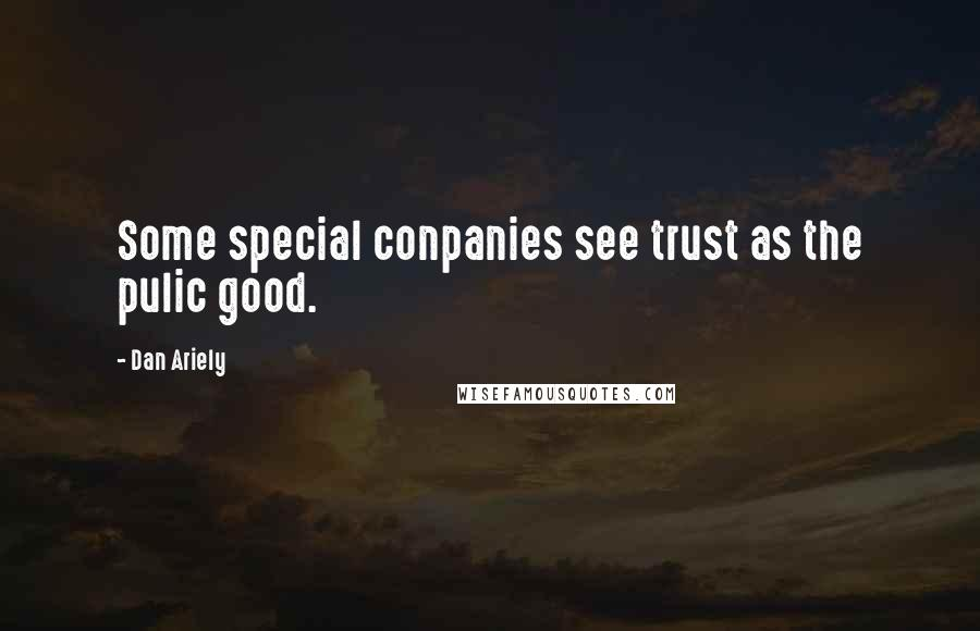 Dan Ariely quotes: Some special conpanies see trust as the pulic good.