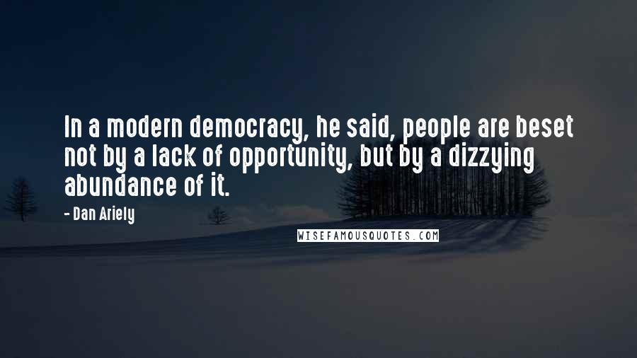 Dan Ariely quotes: In a modern democracy, he said, people are beset not by a lack of opportunity, but by a dizzying abundance of it.