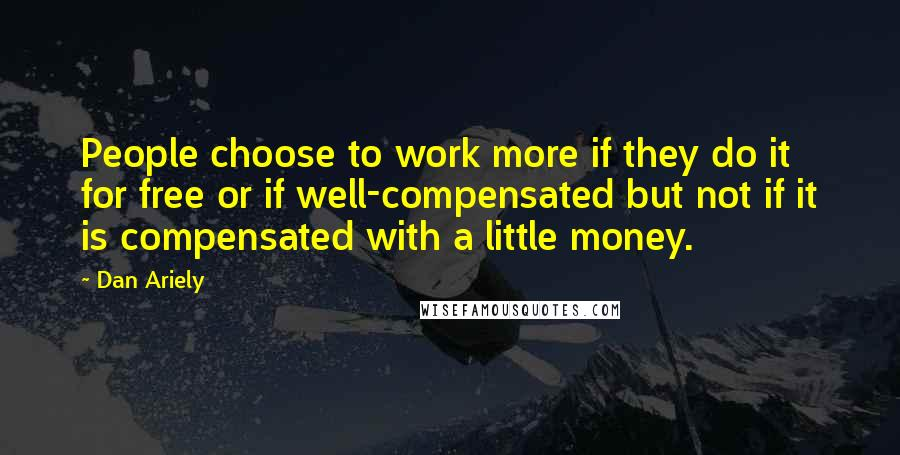 Dan Ariely quotes: People choose to work more if they do it for free or if well-compensated but not if it is compensated with a little money.