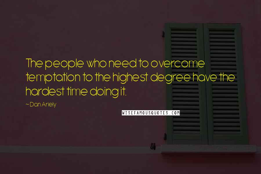 Dan Ariely quotes: The people who need to overcome temptation to the highest degree have the hardest time doing it.